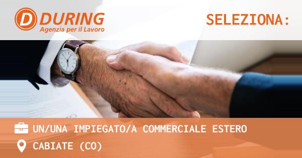 OFFERTA LAVORO - UN/UNA IMPIEGATO/A COMMERCIALE ESTERO - CABIATE (CO)