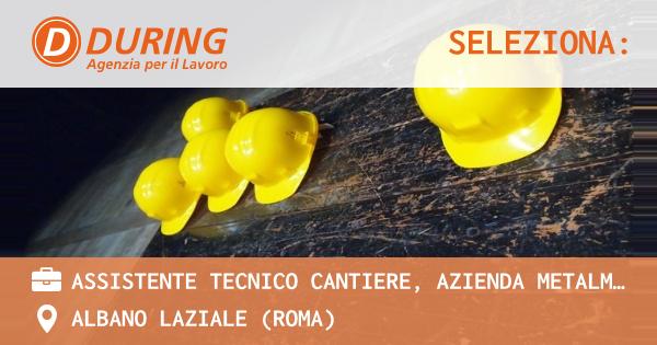 OFFERTA LAVORO - ASSISTENTE TECNICO CANTIERE, AZIENDA METALMECCANICA CASTELLI ROMANI. - ALBANO LAZIALE (Roma)