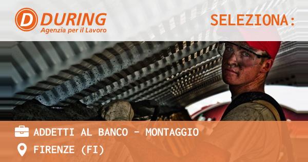 OFFERTA LAVORO - ADDETTI AL BANCO - MONTAGGIO - FIRENZE (FI)