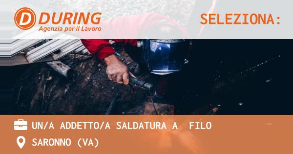 OFFERTA LAVORO - UN/A ADDETTO/A SALDATURA A  FILO - SARONNO (VA)