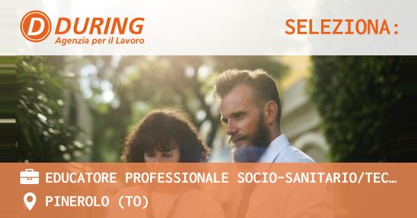 OFFERTA LAVORO - EDUCATORE PROFESSIONALE SOCIO-SANITARIO/TECNICO DELLA RIABILITAZIONE - PINEROLO (TO)