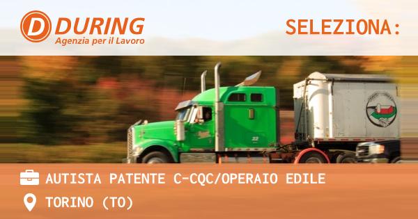 OFFERTA LAVORO - AUTISTA PATENTE C-CQC/OPERAIO EDILE - TORINO (TO)