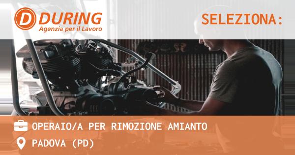 OFFERTA LAVORO - OPERAIO/A PER RIMOZIONE AMIANTO - PADOVA (PD)
