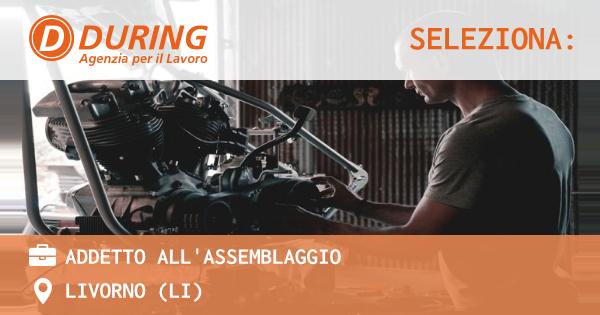 OFFERTA LAVORO - ADDETTO ALL'ASSEMBLAGGIO - LIVORNO (LI)