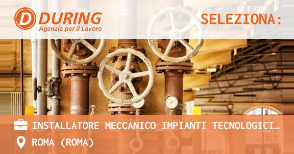 OFFERTA LAVORO - INSTALLATORE MECCANICO IMPIANTI TECNOLOGICI INDUSTRIALI, ROMA SUD. - ROMA (Roma)