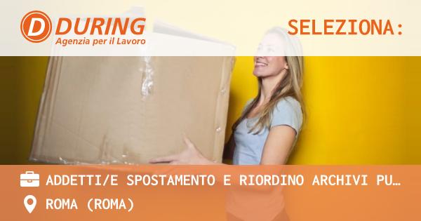 OFFERTA LAVORO - ADDETTI/E SPOSTAMENTO E RIORDINO ARCHIVI PUBBLICI E PRIVATI, ROMA - ROMA (Roma)