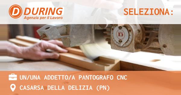 OFFERTA LAVORO - UN/UNA ADDETTO/A PANTOGRAFO CNC - CASARSA DELLA DELIZIA (PN)