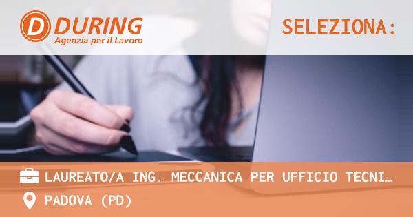OFFERTA LAVORO - LAUREATO/A ING. MECCANICA PER UFFICIO TECNICO - PADOVA (PD)