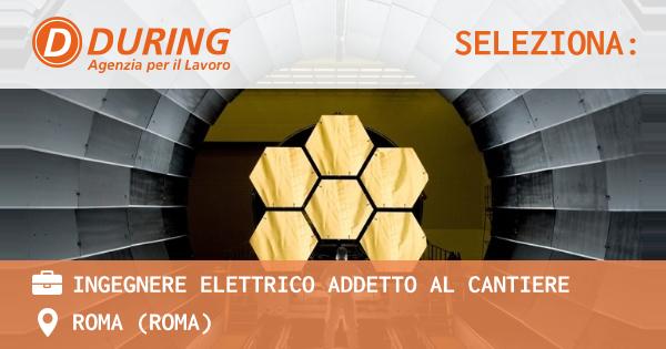 OFFERTA LAVORO - INGEGNERE ELETTRICO ADDETTO AL CANTIERE - ROMA (Roma)