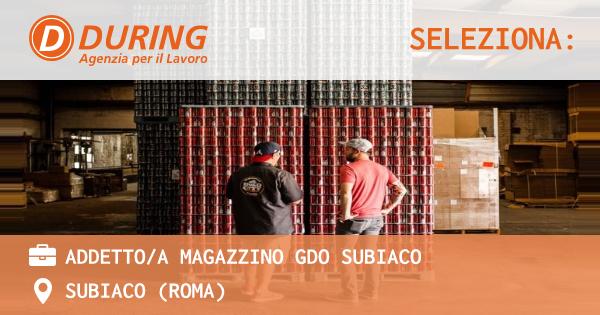 OFFERTA LAVORO - ADDETTO/A MAGAZZINO GDO SUBIACO - SUBIACO (Roma)