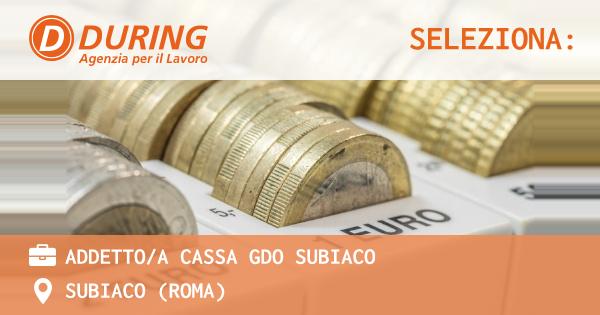 OFFERTA LAVORO - ADDETTO/A CASSA GDO SUBIACO - SUBIACO (Roma)