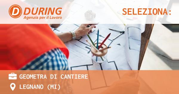 OFFERTA LAVORO - GEOMETRA DI CANTIERE - LEGNANO (MI)