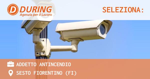 OFFERTA LAVORO - ADDETTO ANTINCENDIO - SESTO FIORENTINO (FI)