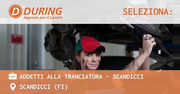 OFFERTA LAVORO - ADDETTI ALLA TRANCIATURA - SCANDICCI - SCANDICCI (FI)