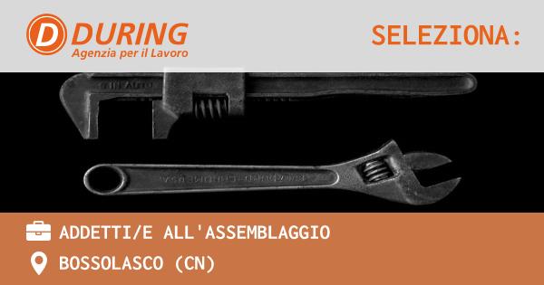 OFFERTA LAVORO - ADDETTI/E ALL'ASSEMBLAGGIO - BOSSOLASCO (CN)