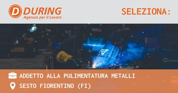 OFFERTA LAVORO - ADDETTO ALLA PULIMENTATURA METALLI - SESTO FIORENTINO (FI)