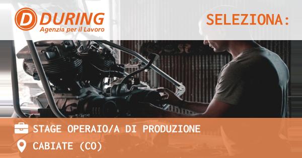 OFFERTA LAVORO - STAGE OPERAIO/A DI PRODUZIONE - CABIATE (CO)