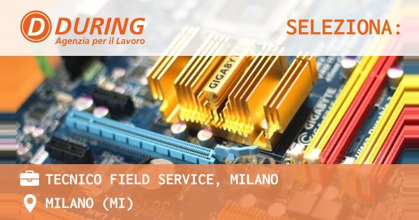 OFFERTA LAVORO - TECNICO FIELD SERVICE, MILANO - MILANO (MI)
