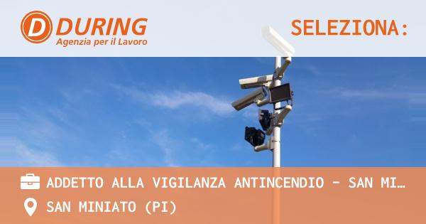 OFFERTA LAVORO - ADDETTO ALLA VIGILANZA ANTINCENDIO - SAN MINIATO PISA - SAN MINIATO (PI)