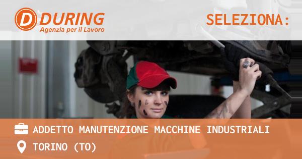 OFFERTA LAVORO - ADDETTO MANUTENZIONE MACCHINE INDUSTRIALI - TORINO (TO)