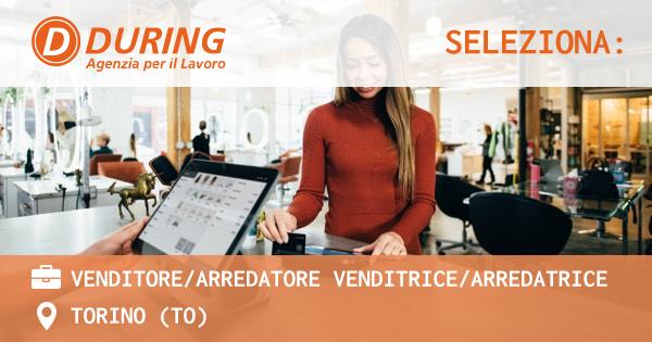 OFFERTA LAVORO - VENDITORE/ARREDATORE VENDITRICE/ARREDATRICE - TORINO (TO)