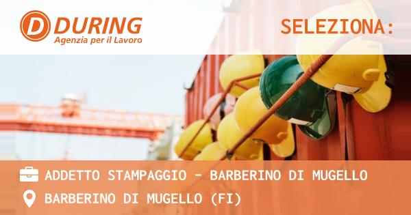 OFFERTA LAVORO - ADDETTO STAMPAGGIO - BARBERINO DI MUGELLO - BARBERINO DI MUGELLO (FI)