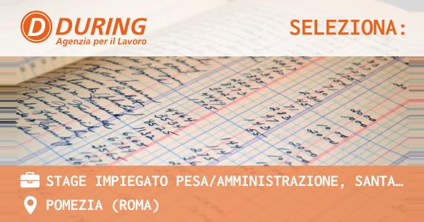 OFFERTA LAVORO - STAGE IMPIEGATO PESA/AMMINISTRAZIONE, SANTA PALOMBA (RM) - POMEZIA (Roma)