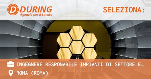 OFFERTA LAVORO - INGEGNERE RESPONABILE IMPIANTI DI SETTORE ENERGIA E DEPURAZIONE ACQUE, ROMA NORD OVEST - ROMA (Roma)