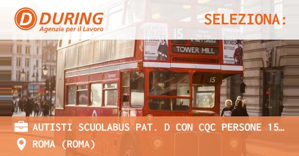 OFFERTA LAVORO - AUTISTI SCUOLABUS PAT. D CON CQC PERSONE 15H SETTIMANALI, ROMA (ZONA TORRE SPACCATA) - ROMA (Roma)