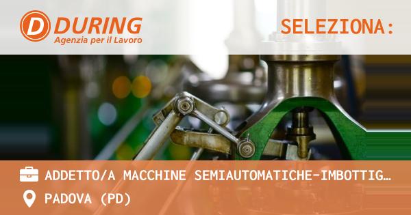 OFFERTA LAVORO - ADDETTO/A MACCHINE SEMIAUTOMATICHE-IMBOTTIGLIAMENTO - PADOVA (PD)