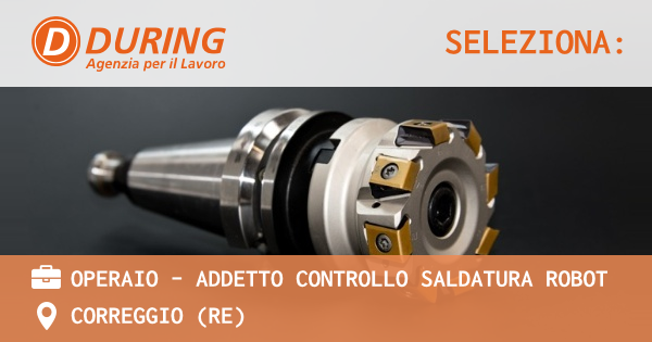 OFFERTA LAVORO - OPERAIO - ADDETTO CONTROLLO SALDATURA ROBOT - CORREGGIO (RE)