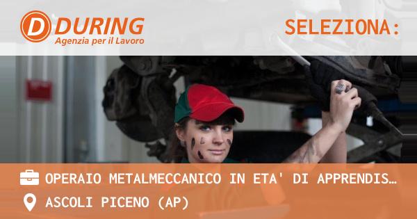 OFFERTA LAVORO - OPERAIO METALMECCANICO IN ETA' DI APPRENDISTATO - ASCOLI PICENO (AP)