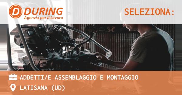 OFFERTA LAVORO - ADDETTI/E ASSEMBLAGGIO E MONTAGGIO - LATISANA (UD)