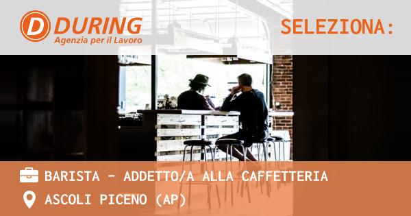 OFFERTA LAVORO - BARISTA - ADDETTO/A ALLA CAFFETTERIA - ASCOLI PICENO (AP)