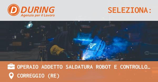 OFFERTA LAVORO - Operaio addetto saldatura robot e controllo qualità - CORREGGIO (RE)