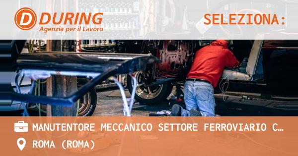 MANUTENTORE MECCANICO SETTORE FERROVIARIO CON PATENETE C, ROMA