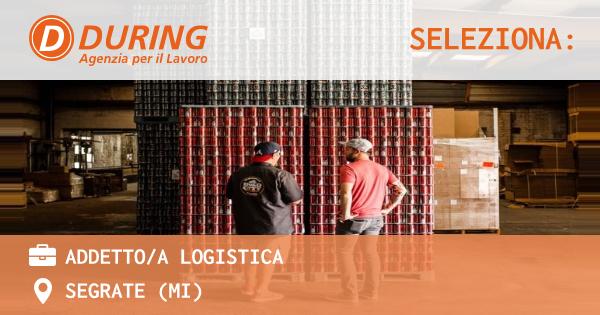 OFFERTA LAVORO - ADDETTO/A LOGISTICA - SEGRATE (MI)