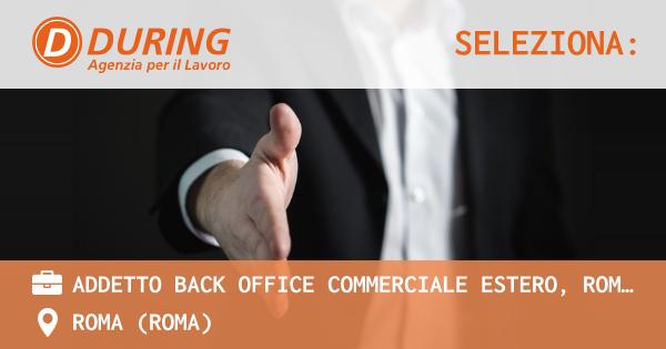 OFFERTA LAVORO - ADDETTO BACK OFFICE COMMERCIALE ESTERO, ROMA TIBURTINA - ROMA (Roma)