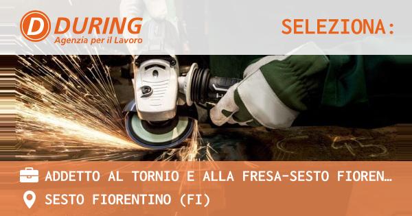 OFFERTA LAVORO - ADDETTO AL TORNIO E ALLA FRESA-SESTO FIORENTINO - SESTO FIORENTINO (FI)